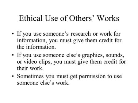 Ethical Use of Others' Works If you use someone's research or work for information, you must give them credit for the information. If you use someone else's.