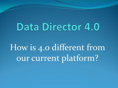 How is 4.0 different from our current platform?. Welcome Screen Old Data Director (3. version) 4.0.