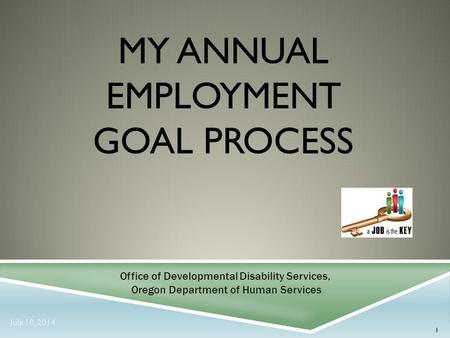 MY ANNUAL EMPLOYMENT GOAL PROCESS 1 Office of Developmental Disability Services, Oregon Department of Human Services July 10, 2014.