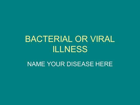 BACTERIAL OR VIRAL ILLNESS NAME YOUR DISEASE HERE.
