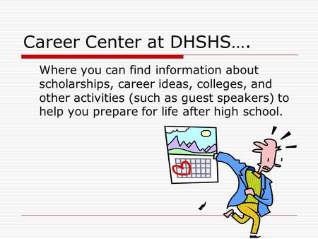 Career Center at DHSHS…. Where you can find information about scholarships, career ideas, colleges, and other activities (such as guest speakers) to help.