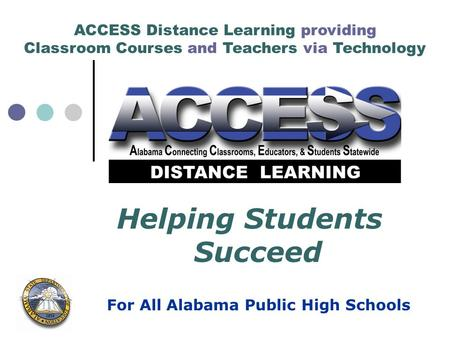 ACCESS Distance Learning providing Classroom Courses and Teachers via Technology For All Alabama Public High Schools Helping Students Succeed.