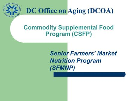Commodity Supplemental Food Program (CSFP) Senior Farmers' Market Nutrition Program (SFMNP) DC Office on Aging (DCOA)
