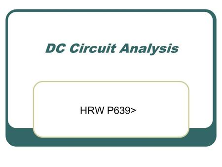 DC Circuit Analysis HRW P639>. Circuit Symbols Resistor Voltage source (battery) Switch Wire (Conductor)