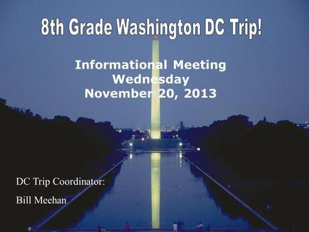 Informational Meeting Wednesday November 20, 2013 DC Trip Coordinator: Bill Meehan.