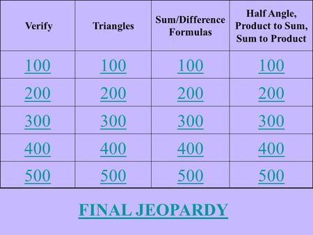 VerifyTriangles Sum/Difference Formulas Half Angle, Product to Sum, Sum to Product 100 200 300 400 500 FINAL JEOPARDY.
