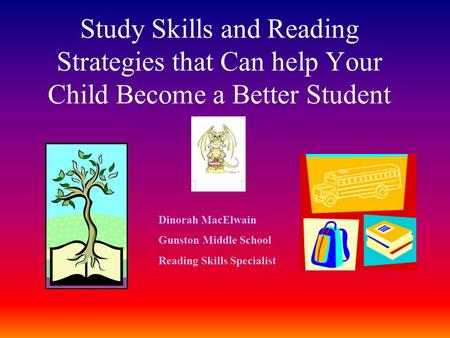 Study Skills and Reading Strategies that Can help Your Child Become a Better Student Dinorah MacElwain Gunston Middle School Reading Skills Specialist.