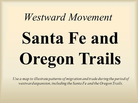 Westward Movement Use a map to illustrate patterns of migration and trade during the period of westward expansion, including the Santa Fe and the Oregon.