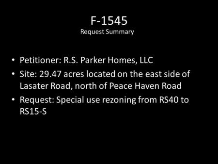 F-1545 Petitioner: R.S. Parker Homes, LLC Site: 29.47 acres located on the east side of Lasater Road, north of Peace Haven Road Request: Special use rezoning.
