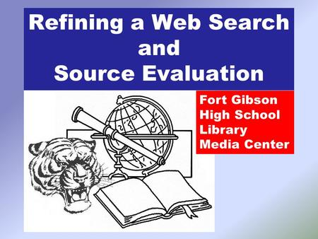 Refining a Web Search and Source Evaluation Fort Gibson High School Library Media Center.