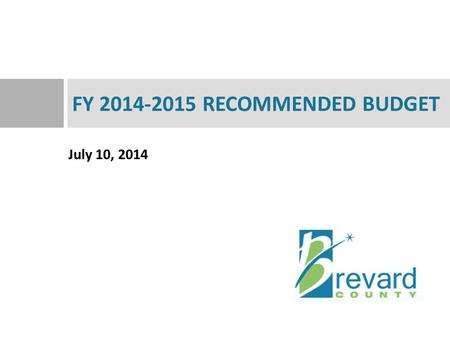 July 10, 2014 FY 2014-2015 RECOMMENDED BUDGET. Overview 2  FY 2014-2015 Recommended Budget  The General Revenue Budget  The Budget Over Time.