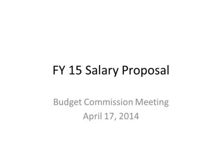 FY 15 Salary Proposal Budget Commission Meeting April 17, 2014.