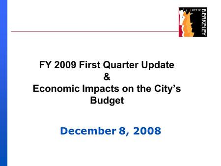 FY 2009 First Quarter Update & Economic Impacts on the City's Budget December 8, 2008.