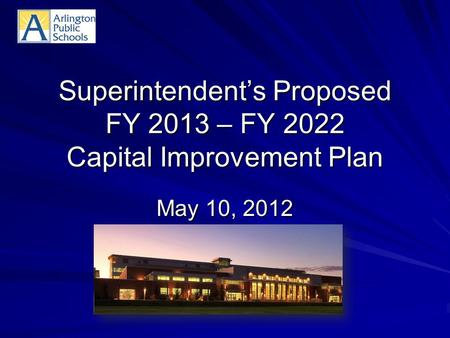 Superintendent's Proposed FY 2013 – FY 2022 Capital Improvement Plan May 10, 2012.