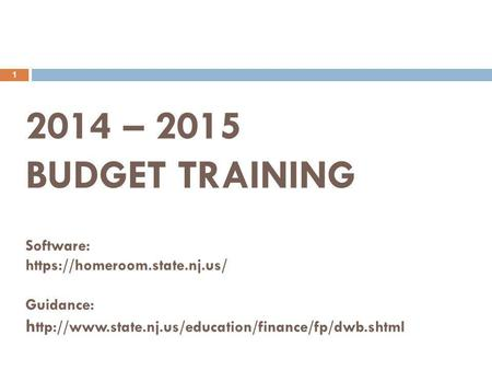 2014 – 2015 BUDGET TRAINING Software: https://homeroom.state.nj.us/ Guidance: h ttp://www.state.nj.us/education/finance/fp/dwb.shtml 1.