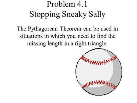 Problem 4.1 Stopping Sneaky Sally The Pythagorean Theorem can be used in situations in which you need to find the missing length in a right triangle.