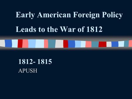 Early American Foreign Policy Leads to the War of 1812 1812- 1815 APUSH.