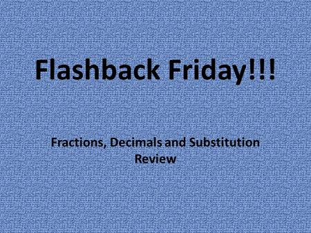 Flashback Friday!!! Fractions, Decimals and Substitution Review.