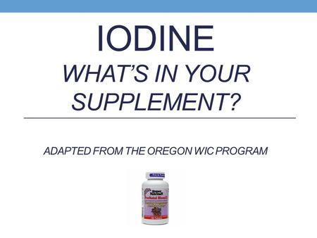 IODINE WHAT'S IN YOUR SUPPLEMENT? ADAPTED FROM THE OREGON WIC PROGRAM.