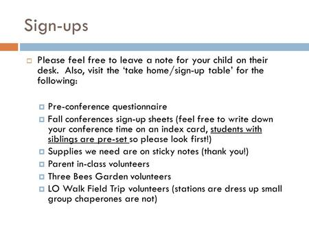Sign-ups  Please feel free to leave a note for your child on their desk. Also, visit the 'take home/sign-up table' for the following:  Pre-conference.