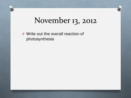 November 13, 2012 Write out the overall reaction of photosynthesis.