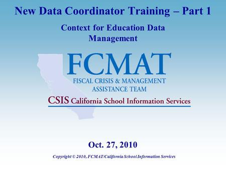 New Data Coordinator Training – Part 1 Context for Education Data Management Copyright © 2010, FCMAT/California School Information Services Oct. 27, 2010.