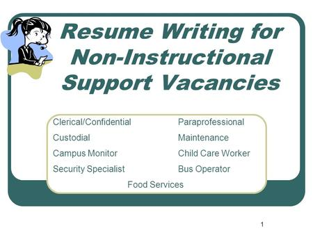 1 Resume Writing for Non-Instructional Support Vacancies Clerical/ConfidentialParaprofessional CustodialMaintenance Campus MonitorChild Care Worker Security.