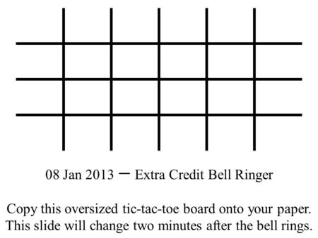 08 Jan 2013 一 Extra Credit Bell Ringer Copy this oversized tic-tac-toe board onto your paper. This slide will change two minutes after the bell rings.