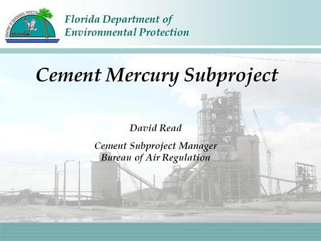 Florida Department of Environmental Protection David Read Cement Subproject Manager Bureau of Air Regulation Cement Mercury Subproject.