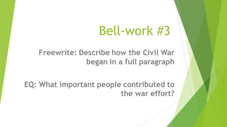 Bell-work #3 Freewrite: Describe how the Civil War began in a full paragraph EQ: What important people contributed to the war effort?