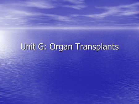 Unit G: Organ Transplants. Basic facts related to organ transplants A.No age limits – under 18 requires parent or guardian consent A.No age limits – under.