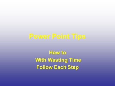 Power Point Tips How to With Wasting Time Follow Each Step.
