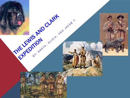 THE LEWIS AND CLARK EXPEDITION BY: GRETA, ALICIA, AND JACOB T.