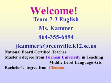 Welcome! Team 7-3 English Ms. Kammer 864-355-6894 National Board Certified Teacher Master's degree from Furman University.