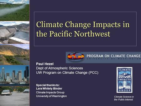 Climate Change Impacts in the Pacific Northwest Climate Science in the Public Interest Paul Hezel Dept of Atmospheric Sciences UW Program on Climate Change.