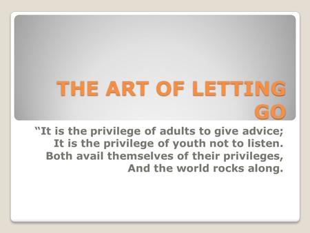 "THE ART OF LETTING GO ""It is the privilege of adults to give advice; It is the privilege of youth not to listen. Both avail themselves of their privileges,"