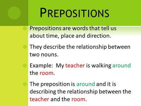 P REPOSITIONS  Prepositions are words that tell us about time, place and direction.  They describe the relationship between two nouns.  Example: My.