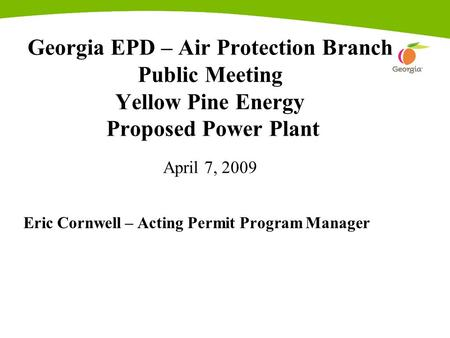 Georgia EPD – Air Protection Branch Public Meeting Yellow Pine Energy Proposed Power Plant April 7, 2009 Eric Cornwell – Acting Permit Program Manager.
