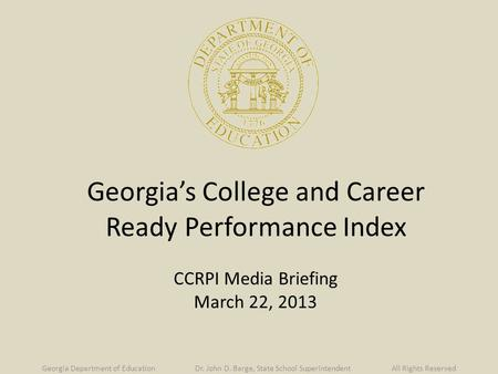 Georgia's College and Career Ready Performance Index CCRPI Media Briefing March 22, 2013 Georgia Department of Education Dr. John D. Barge, State School.