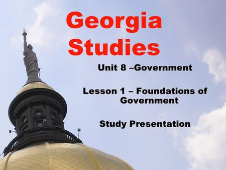 Unit 8 –Government Lesson 1 – Foundations of Government Study Presentation Georgia Studies.