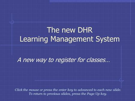 The new DHR Learning Management System A new way to register for classes… Click the mouse or press the enter key to advanced to each new slide. To return.