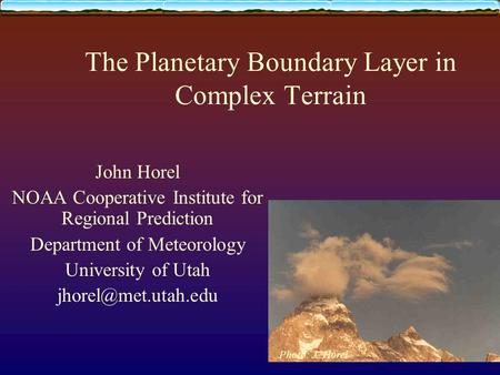 The Planetary Boundary Layer in Complex Terrain John Horel NOAA Cooperative Institute for Regional Prediction Department of Meteorology University of Utah.