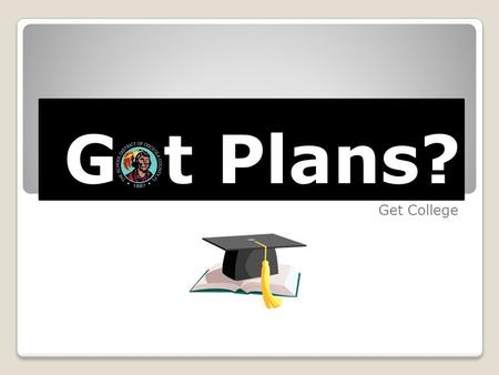 "G t Plans? Get College. College Preparation Lesson Plans Sourced from the ""Sparking the Future"" program from the State of Washington. ""Got Plans? Get."