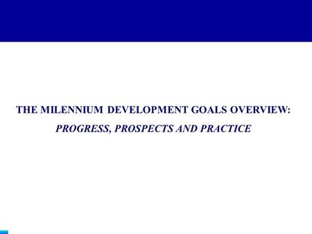 THE MILENNIUM DEVELOPMENT GOALS OVERVIEW: PROGRESS, PROSPECTS AND PRACTICE.
