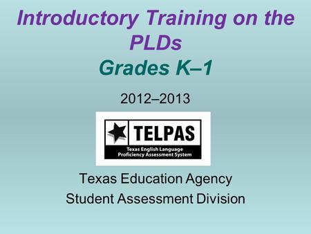 Introductory Training on the PLDs Grades K–1 2012–2013 Texas Education Agency Student Assessment Division.