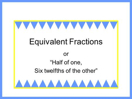 "Equivalent Fractions or ""Half of one, Six twelfths of the other"""