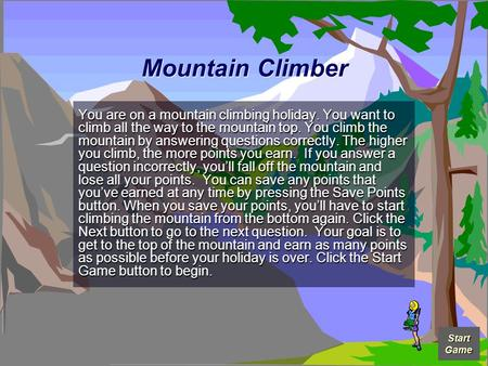 Total Points 0 Mountain Climber You are on a mountain climbing holiday. You want to climb all the way to the mountain top. You climb the mountain by answering.