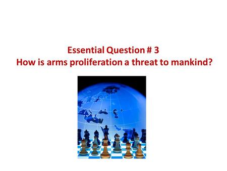 Essential Question # 3 How is arms proliferation a threat to mankind?