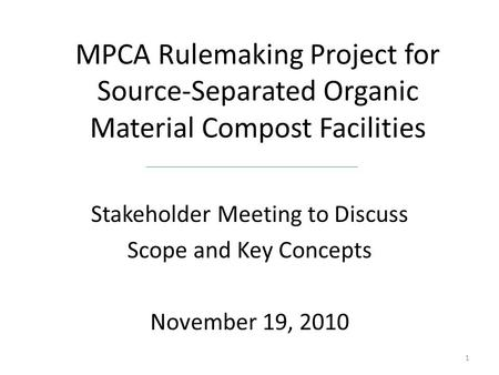 MPCA Rulemaking Project for Source-Separated Organic Material Compost Facilities Stakeholder Meeting to Discuss Scope and Key Concepts November 19, 2010.