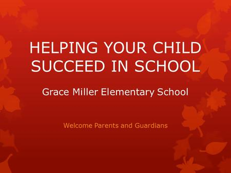 HELPING YOUR CHILD SUCCEED IN SCHOOL Grace Miller Elementary School Welcome Parents and Guardians.